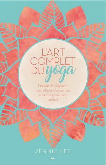 Art complet du yoga : pratiquer le Yogasûtra pour atteindre le bonheur et l'accomplissement spirituel(L')