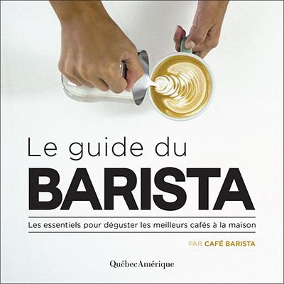 Guide du barista : les essentiels pour déguster les meilleurs cafés à la maison(Le)