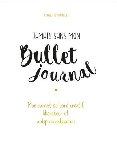 Jamais sans mon Bullet journal : mon carnet de bord créatif, libérateur et antiprocrastination